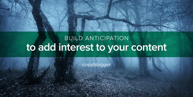 build anticipation to add interest to your content
